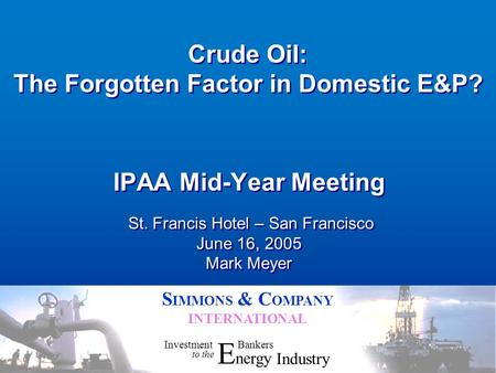 S IMMONS & C OMPANY INTERNATIONAL Crude Oil: The Forgotten Factor in Domestic E&P? IPAA Mid-Year Meeting St. Francis Hotel – San Francisco June 16, 2005.