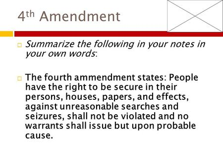 4 th Amendment  Summarize the following in your notes in your own words:  The fourth ammendment states: People have the right to be secure in their persons,