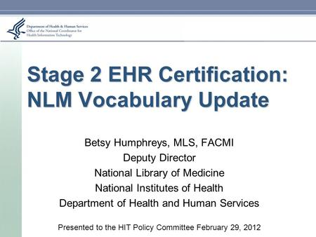 Stage 2 EHR Certification: NLM Vocabulary Update Betsy Humphreys, MLS, FACMI Deputy Director National Library of Medicine National Institutes of Health.