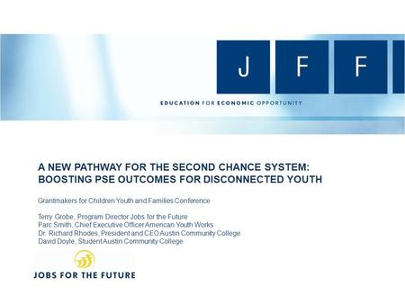 A NEW PATHWAY FOR THE SECOND CHANCE SYSTEM: BOOSTING PSE OUTCOMES FOR DISCONNECTED YOUTH Grantmakers for Children Youth and Families Conference Terry Grobe,