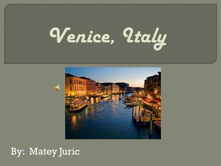 By: Matey Juric. Hello, have you ever visited the beautiful city of Venice? If not I suggest you visit it as soon as possible! It has many things to see.