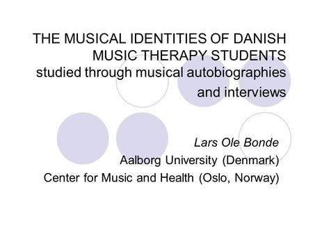 THE <strong>MUSICAL</strong> IDENTITIES OF DANISH <strong>MUSIC</strong> <strong>THERAPY</strong> STUDENTS studied through <strong>musical</strong> autobiographies and interviews Lars Ole Bonde Aalborg University (Denmark)