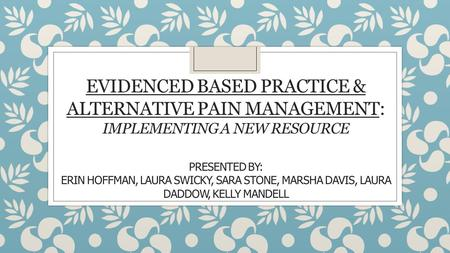 EVIDENCED BASED PRACTICE & ALTERNATIVE PAIN MANAGEMENT: IMPLEMENTING A NEW RESOURCE PRESENTED BY: ERIN HOFFMAN, LAURA SWICKY, SARA STONE, MARSHA DAVIS,