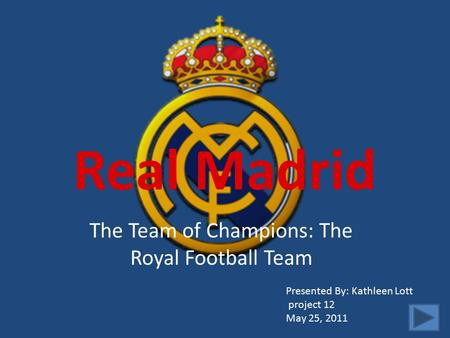 Real Madrid The Team of Champions: The Royal Football Team Presented By: Kathleen Lott project 12 May 25, 2011.