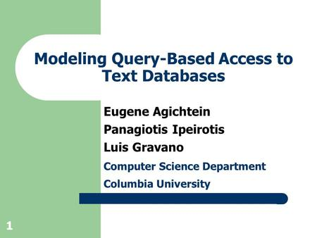 1 Modeling Query-Based Access to Text Databases Eugene Agichtein Panagiotis Ipeirotis Luis Gravano Computer Science Department Columbia University.