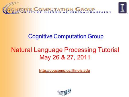 Cognitive Computation Group Natural Language Processing Tutorial May 26 & 27, 2011