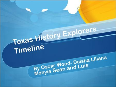 Texas History Explorers Timeline By Oscar Wood- Daisha Liliana Monyia Sean and Luis.