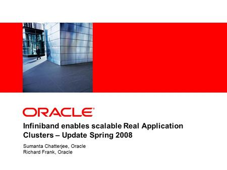 Infiniband enables scalable Real Application Clusters – Update Spring 2008 Sumanta Chatterjee, Oracle Richard Frank, Oracle.