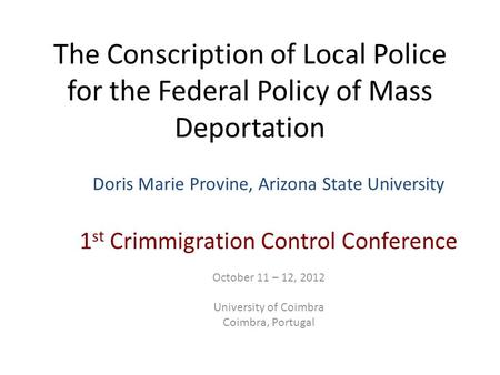 The Conscription of Local Police for the Federal Policy of Mass Deportation Doris Marie Provine, Arizona State University 1 st Crimmigration Control Conference.