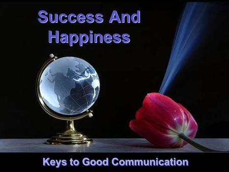 CLICK TO ADVANCE SLIDES ♫ Turn on your speakers! ♫ Turn on your speakers! Success And Happiness Success And Happiness Keys to Good Communication.