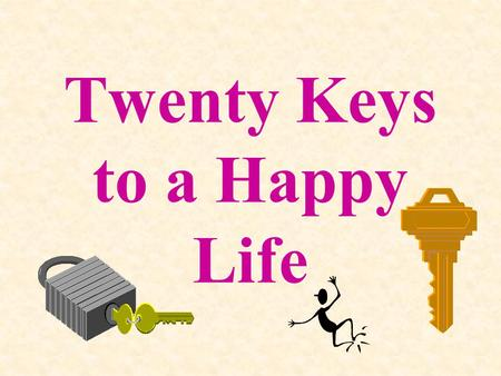 Twenty Keys to a Happy Life Compliment three people everyday.