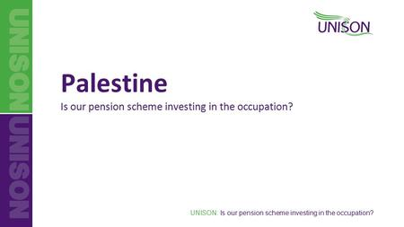UNISON: Is our pension scheme investing in the occupation? Palestine Is our pension scheme investing in the occupation?