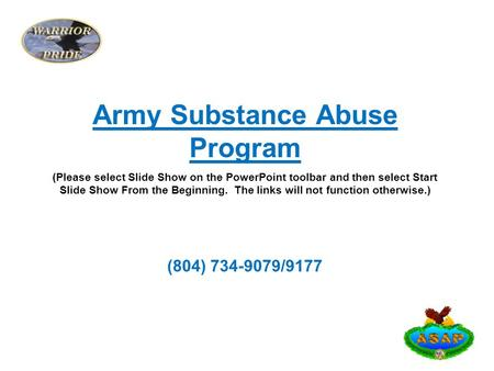 Army Substance Abuse Program (Please select Slide Show on the PowerPoint toolbar and then select Start Slide Show From the Beginning. The links will not.