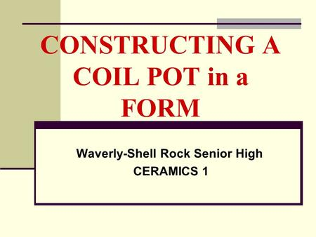 CONSTRUCTING A COIL POT in a FORM Waverly-Shell Rock Senior High CERAMICS 1.