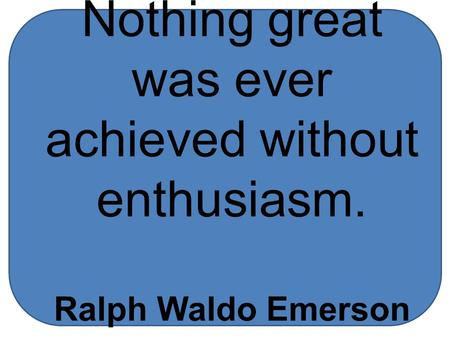 Nothing great was ever achieved without enthusiasm. Ralph Waldo Emerson.