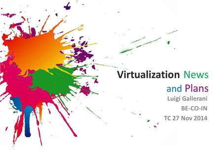 Virtualization News and Plans Luigi Gallerani BE-CO-IN TC 27 Nov 2014.