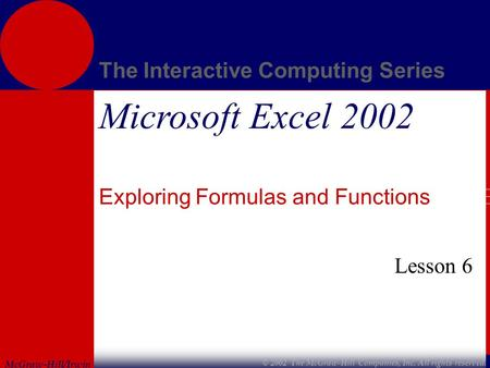 McGraw-Hill/Irwin The Interactive Computing Series © 2002 The McGraw-Hill Companies, Inc. All rights reserved. Microsoft Excel 2002 Exploring Formulas.