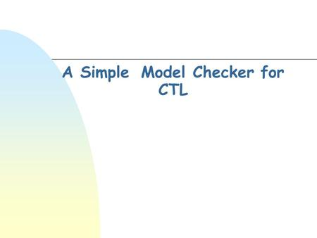 A Simple Model Checker for CTL. The problem n We need efficient algorithms to solve the problems [1]M,s  [2]M,s  where M should have finitely many states,