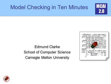 MCAI 2.0 Model Checking in Ten Minutes Edmund Clarke School of Computer Science Carnegie Mellon University.