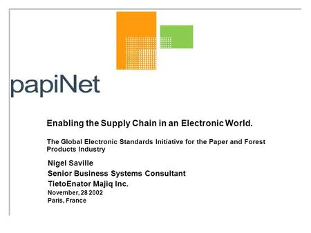 Enabling the Supply Chain in an Electronic World. The Global Electronic Standards Initiative for the Paper and Forest Products Industry Nigel Saville Senior.