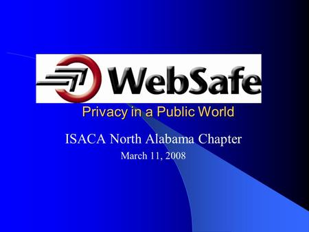 Privacy in a Public World ISACA North Alabama Chapter March 11, 2008.