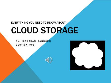 EVERYTHING YOU NEED TO KNOW ABOUT CLOUD STORAGE BY: JONATHAN SANBORN SECTION 005.
