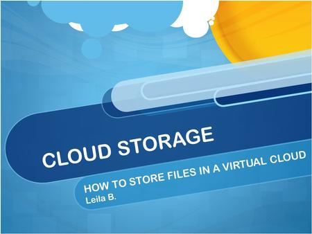 CLOUD STORAGE HOW TO STORE FILES IN A VIRTUAL CLOUD Leila B.