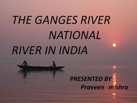 THE GANGES RIVER NATIONAL RIVER IN INDIA PRESENTED BY Praveen mishra.