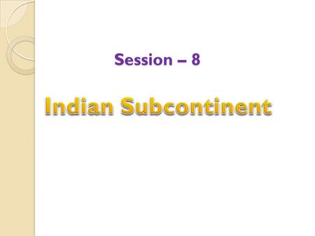 Session – 8. Indian Subcontinent The Indian Subcontinent is made up <strong>of</strong> how many countries?