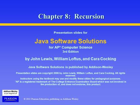 © 2011 Pearson Education, publishing as Addison-Wesley Chapter 8: Recursion Presentation slides for Java Software Solutions for AP* Computer Science 3rd.