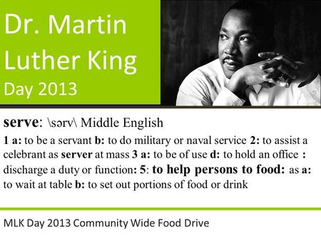 Dr. Martin Luther King Day 2013 MLK Day 2013 Community Wide Food Drive serve: \sərv\ Middle English 1 a: to be a servant b: to do military or naval service.