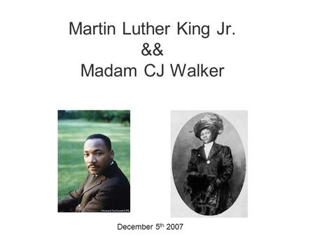 Martin Luther King Jr. && Madam CJ Walker December 5 th 2007.