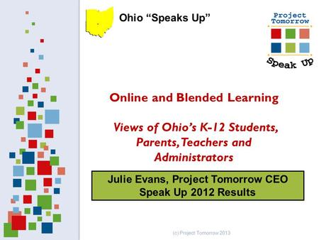 Julie Evans, Project Tomorrow CEO Speak Up 2012 Results Online and Blended Learning Views of Ohio's K-12 Students, Parents, Teachers and Administrators.