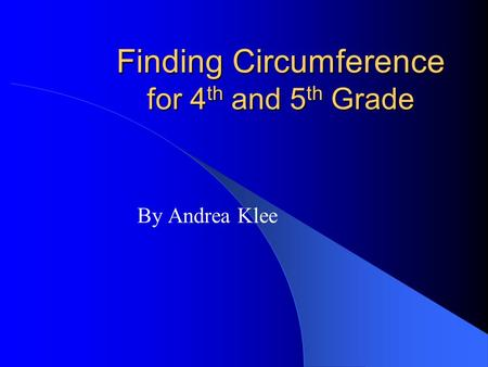 Finding Circumference for 4 th and 5 th Grade By Andrea Klee.