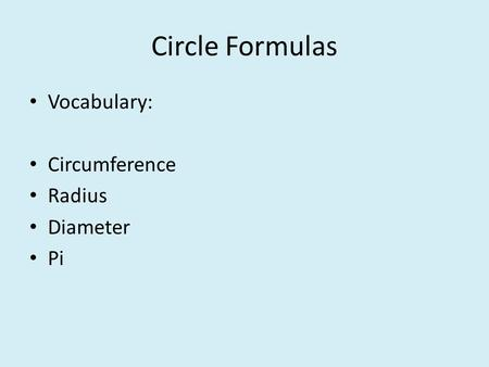 Circle Formulas Vocabulary: Circumference Radius Diameter Pi.