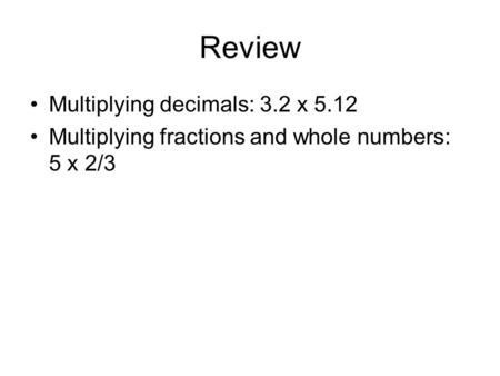 Review Multiplying decimals: 3.2 x 5.12 Multiplying fractions and whole numbers: 5 x 2/3.