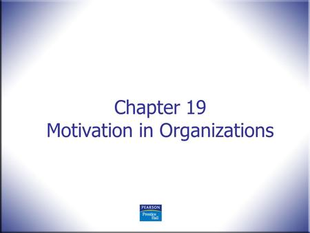 Chapter 19 Motivation in Organizations. Human Behavior in Organizations, 2 nd Edition Rodney Vandeveer and Michael Menefee © 2010 Pearson Education, Upper.