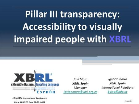Pillar III transparency: Accessibility to visually impaired people with XBRL Javi Mora XBRL Spain Manager Ignacio Boixo XBRL Spain.