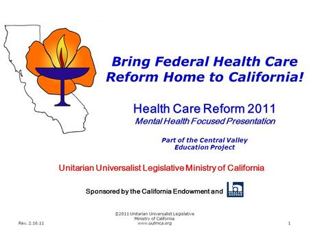 Rev. 2.16.11 ©2011 Unitarian Universalist Legislative Ministry of California www.uulmca.org1 Health Care Reform 2011 Mental Health Focused Presentation.