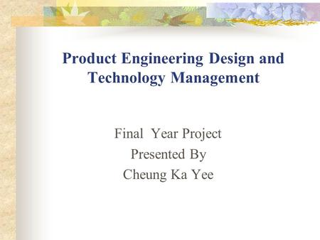 Product Engineering Design and Technology Management Final Year Project Presented By Cheung Ka Yee.
