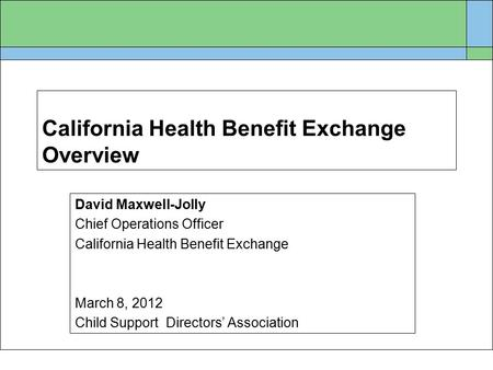 California Health Benefit Exchange Overview David Maxwell-Jolly Chief Operations Officer California Health Benefit Exchange March 8, 2012 Child Support.