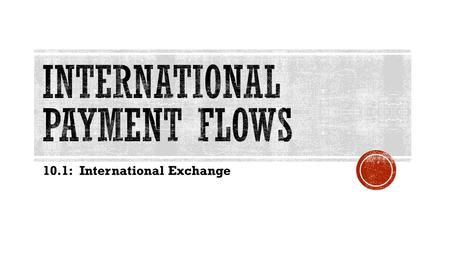 10.1: International Exchange.  Money: a medium of exchange used by a society  Money can store value and act as a unit for accounting.  Over time money.