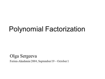 Polynomial Factorization Olga Sergeeva Ferien-Akademie 2004, September 19 – October 1.