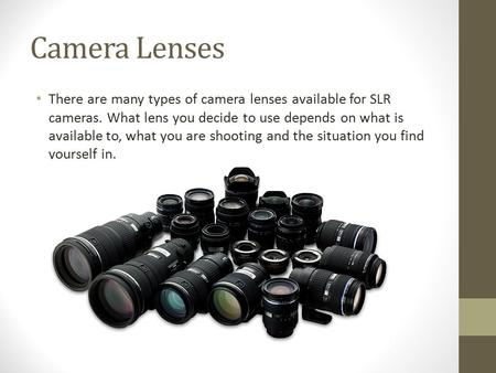 Camera Lenses There are many types of camera lenses available for SLR cameras. What lens you decide to use depends on what is available to, what you are.