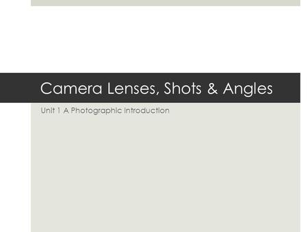 Camera Lenses, Shots & Angles Unit 1 A Photographic Introduction.