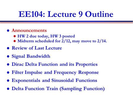 EE104: Lecture 9 Outline Announcements HW 2 due today, HW 3 posted Midterm scheduled for 2/12, may move to 2/14. Review of Last Lecture Signal Bandwidth.