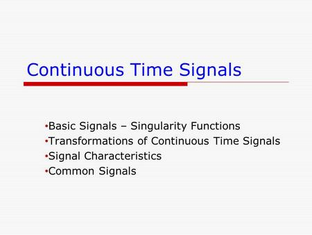 Continuous Time Signals Basic Signals – Singularity Functions Transformations of Continuous Time Signals Signal Characteristics Common Signals.