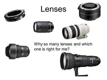 Lenses Why so many lenses and which one is right for me?