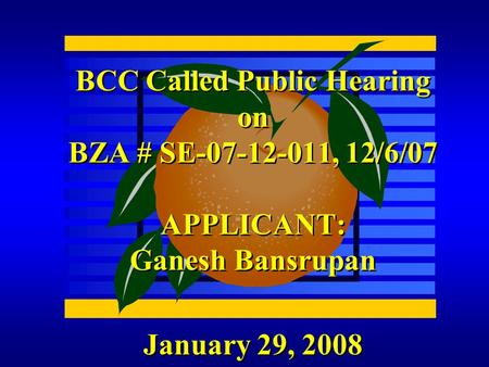 January 29, 2008 BCC Called Public Hearing on BZA # SE-07-12-011, 12/6/07 APPLICANT: Ganesh Bansrupan.
