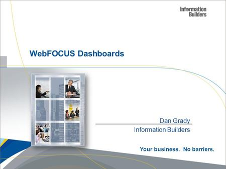 Dan Grady Information Builders WebFOCUS Dashboards Your business. No barriers.